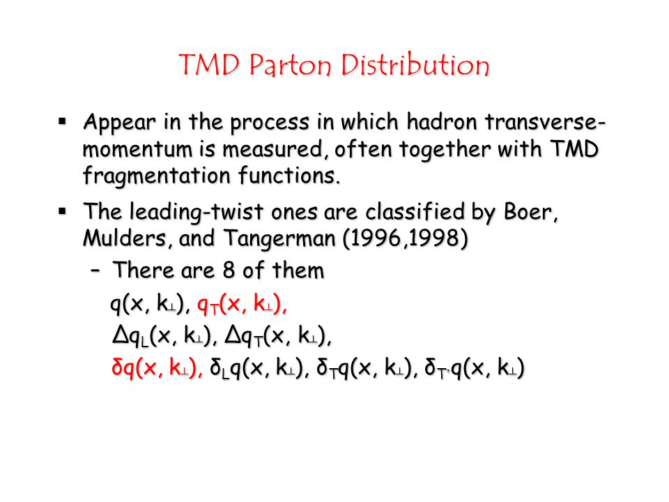 TMD Parton Distribution  Appear in the process in which hadron transverse- momentum is measured, often together with TMD fragmentation functions.