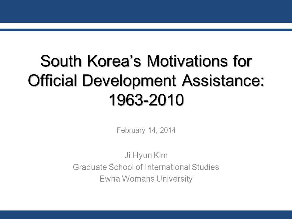 South Korea's Motivations for Official Development Assistance: 1963-2010 February 14, 2014 Ji Hyun Kim Graduate School of International Studies Ewha Womans University