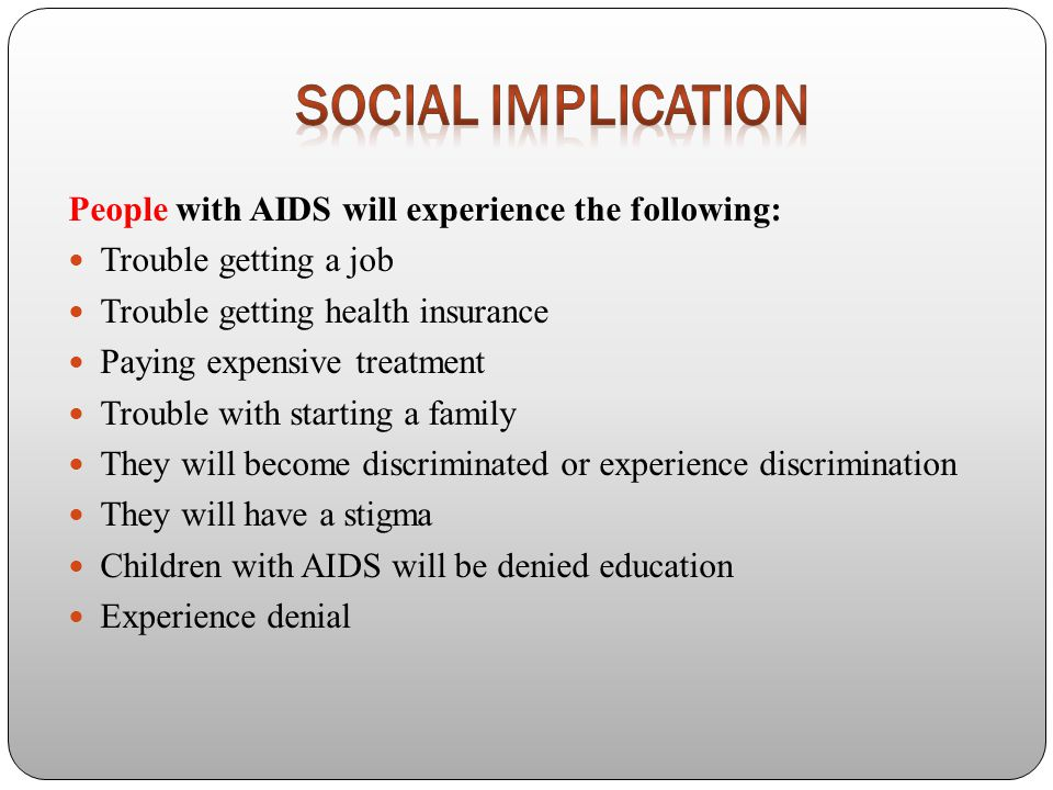 People with AIDS will experience the following: Trouble getting a job Trouble getting health insurance Paying expensive treatment Trouble with starting a family They will become discriminated or experience discrimination They will have a stigma Children with AIDS will be denied education Experience denial