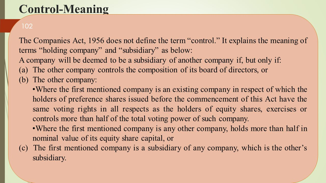 """Control-Meaning The Companies Act, 1956 does not define the term """"control."""" It explains the meaning of terms """"holding company"""" and """"subsidiary"""" as bel"""