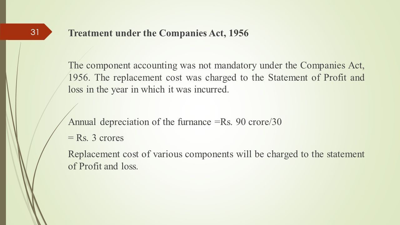 Treatment under the Companies Act, 1956 The component accounting was not mandatory under the Companies Act, 1956. The replacement cost was charged to