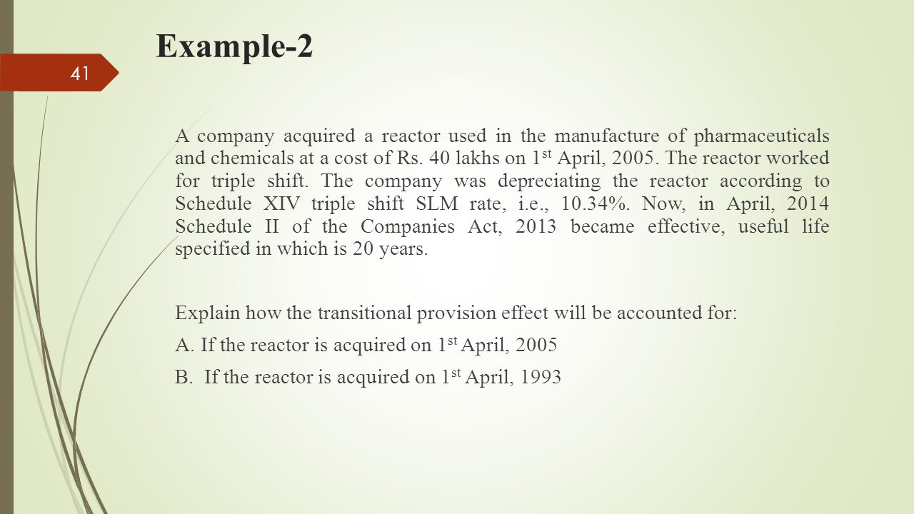 Example-2 A company acquired a reactor used in the manufacture of pharmaceuticals and chemicals at a cost of Rs. 40 lakhs on 1 st April, 2005. The rea
