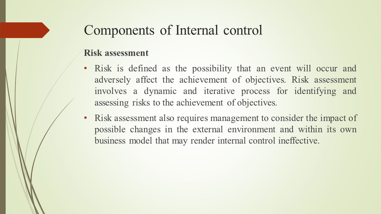 Components of Internal control Risk assessment Risk is defined as the possibility that an event will occur and adversely affect the achievement of obj