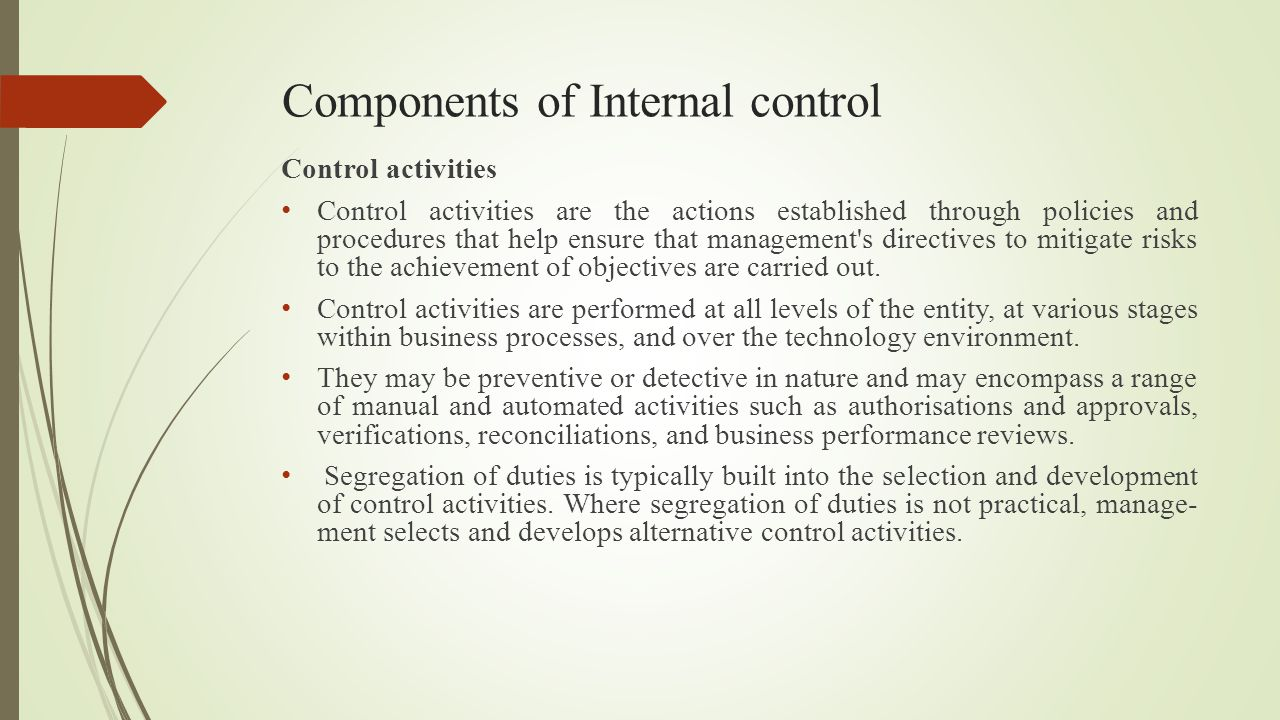 Components of Internal control Control activities Control activities are the actions established through policies and procedures that help ensure that
