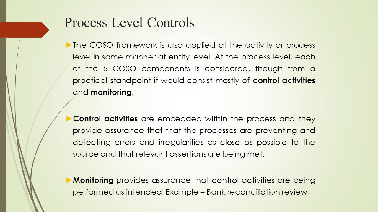 Process Level Controls ► The COSO framework is also applied at the activity or process level in same manner at entity level. At the process level, eac