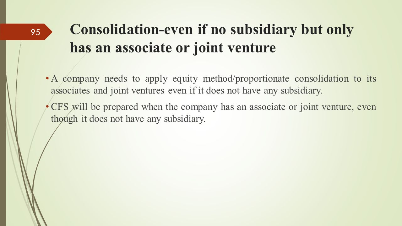 Consolidation-even if no subsidiary but only has an associate or joint venture A company needs to apply equity method/proportionate consolidation to i
