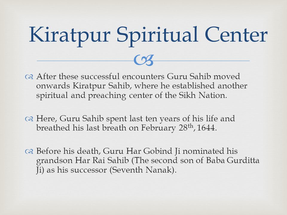   After these successful encounters Guru Sahib moved onwards Kiratpur Sahib, where he established another spiritual and preaching center of the Sikh Nation.