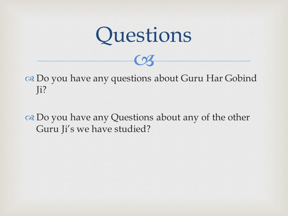   Do you have any questions about Guru Har Gobind Ji?  Do you have any Questions about any of the other Guru Ji's we have studied? Questions
