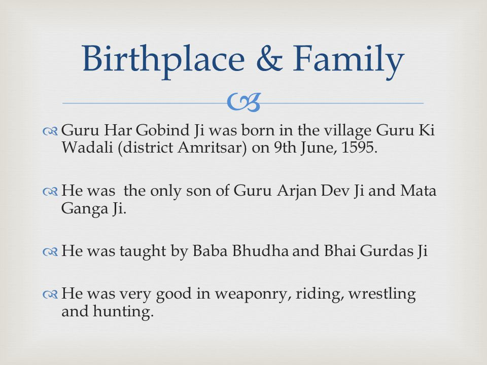   Guru Har Gobind Ji was born in the village Guru Ki Wadali (district Amritsar) on 9th June, 1595.