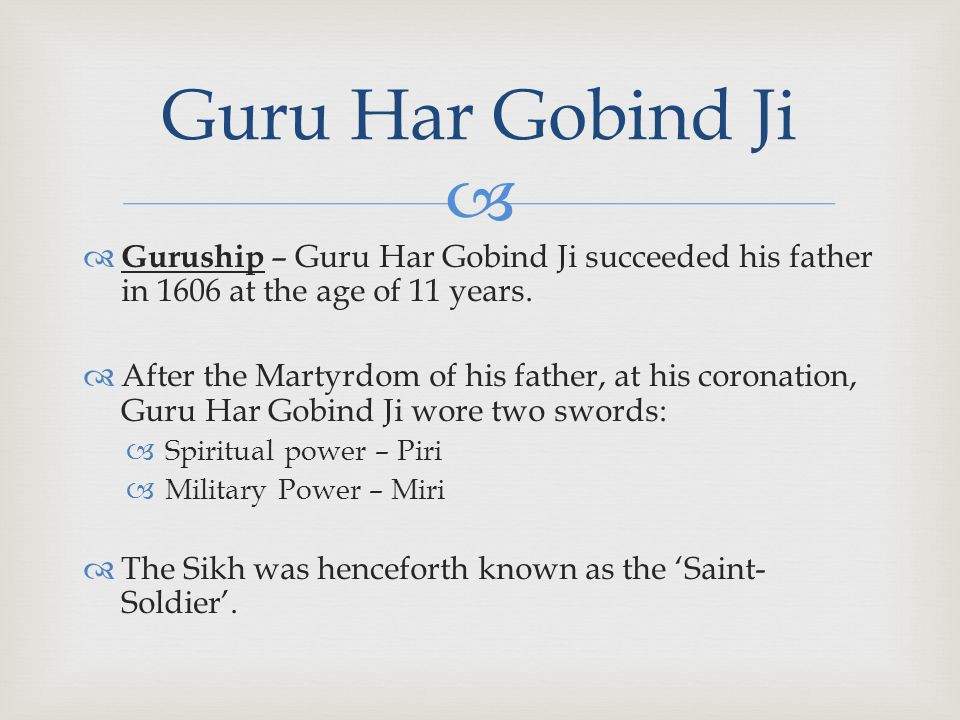   Guruship – Guru Har Gobind Ji succeeded his father in 1606 at the age of 11 years.  After the Martyrdom of his father, at his coronation, Guru Ha
