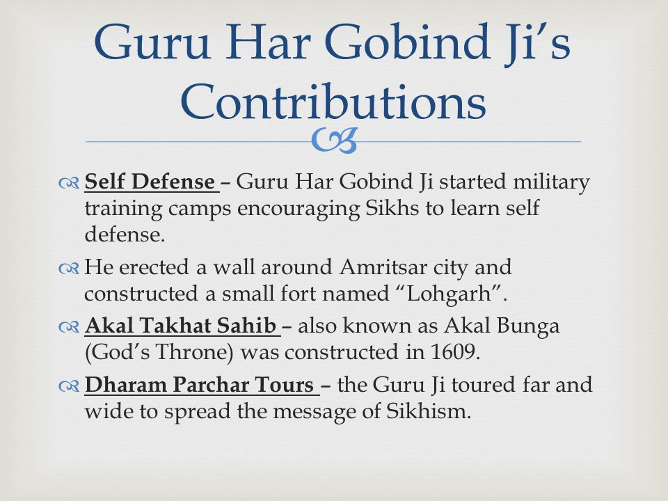   Self Defense – Guru Har Gobind Ji started military training camps encouraging Sikhs to learn self defense.