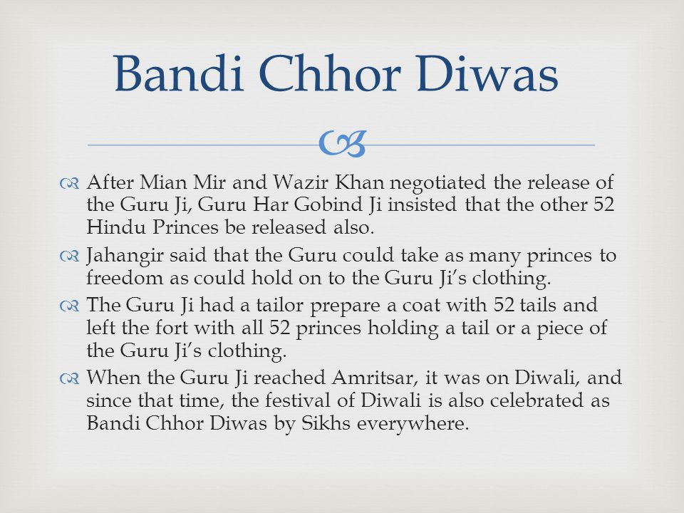   After Mian Mir and Wazir Khan negotiated the release of the Guru Ji, Guru Har Gobind Ji insisted that the other 52 Hindu Princes be released also.