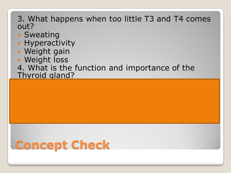 Concept Check 3. What happens when too little T3 and T4 comes out? Sweating Hyperactivity Weight gain Weight loss 4. What is the function and importan