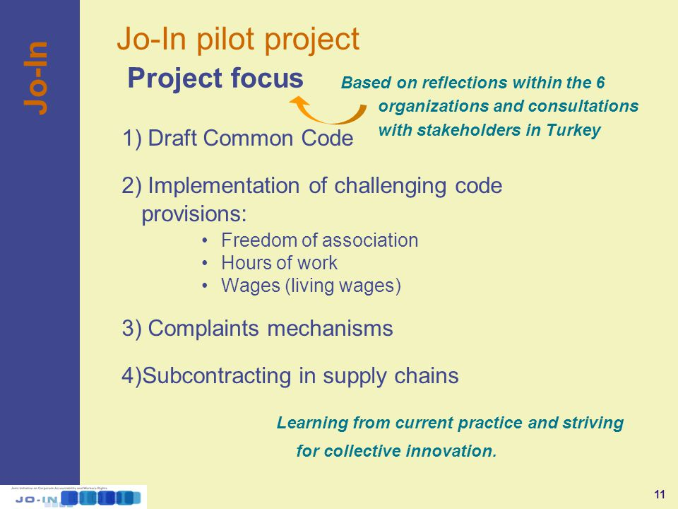 11 Jo-In pilot project Jo-In 1) Draft Common Code 2) Implementation of challenging code provisions: Freedom of association Hours of work Wages (living wages) 3) Complaints mechanisms 4)Subcontracting in supply chains Based on reflections within the 6 organizations and consultations with stakeholders in Turkey Project focus Learning from current practice and striving for collective innovation.