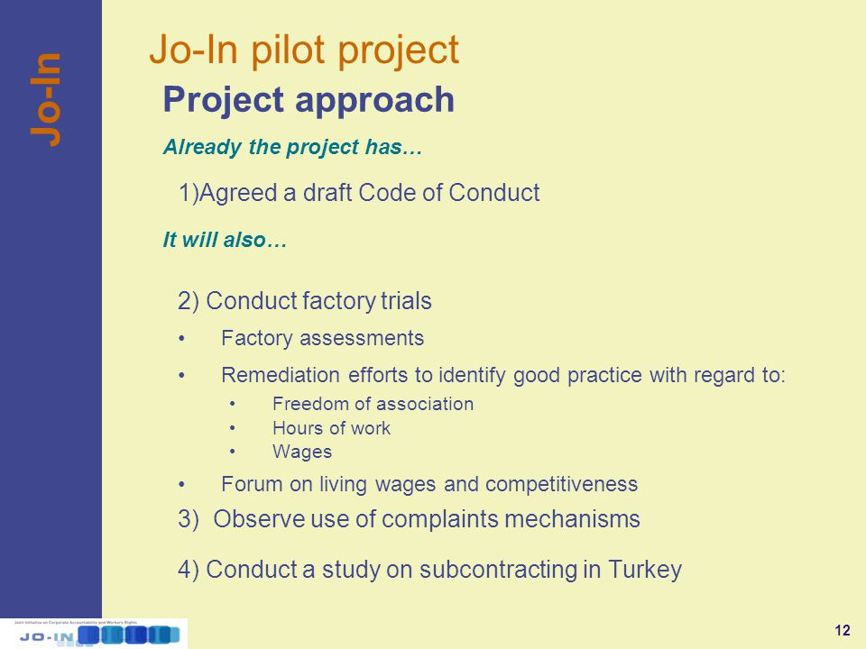 12 Jo-In pilot project Jo-In 1)Agreed a draft Code of Conduct 2) Conduct factory trials Factory assessments Remediation efforts to identify good practice with regard to: Freedom of association Hours of work Wages Forum on living wages and competitiveness 3) Observe use of complaints mechanisms 4) Conduct a study on subcontracting in Turkey Project approach Already the project has… It will also…