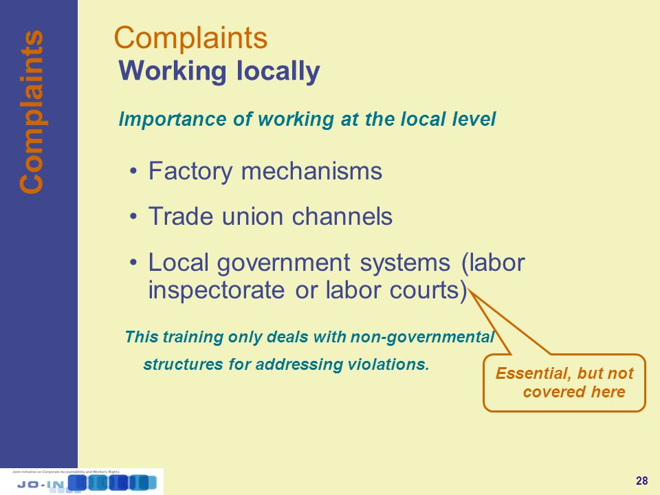28 Factory mechanisms Trade union channels Local government systems (labor inspectorate or labor courts) Working locally Complaints Importance of working at the local level This training only deals with non-governmental structures for addressing violations.