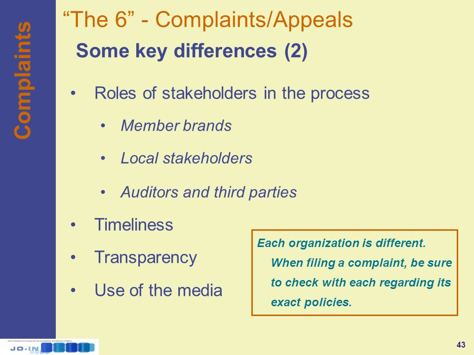 43 Complaints Some key differences (2) The 6 - Complaints/Appeals Roles of stakeholders in the process Member brands Local stakeholders Auditors and third parties Timeliness Transparency Use of the media Each organization is different.