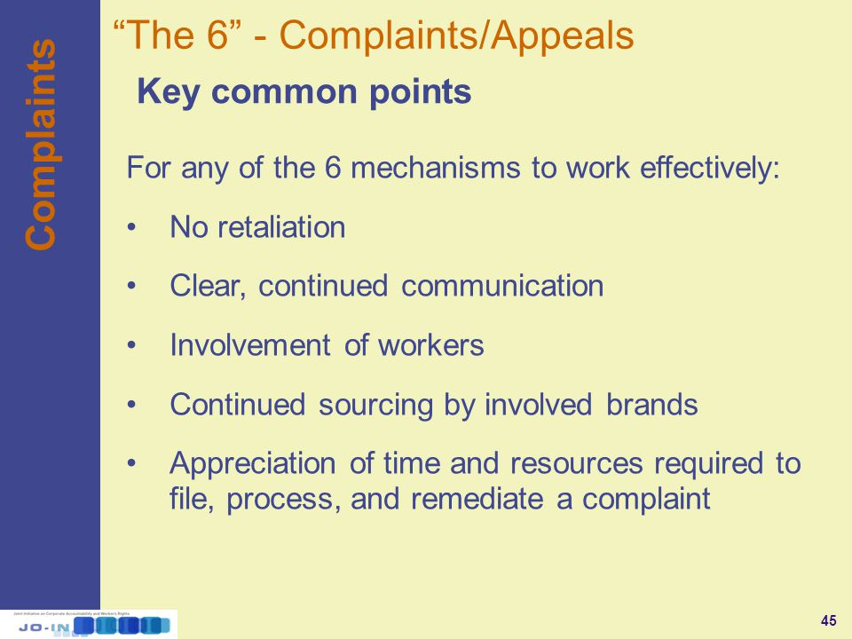 45 Complaints Key common points The 6 - Complaints/Appeals For any of the 6 mechanisms to work effectively: No retaliation Clear, continued communication Involvement of workers Continued sourcing by involved brands Appreciation of time and resources required to file, process, and remediate a complaint