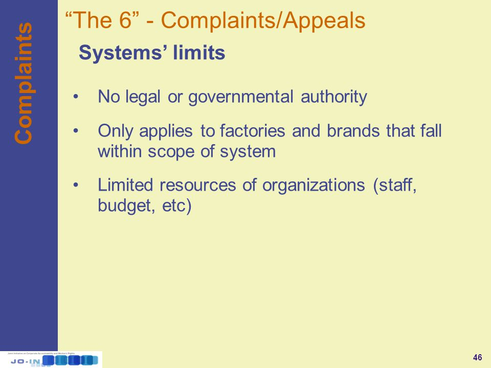 46 Complaints Systems' limits The 6 - Complaints/Appeals No legal or governmental authority Only applies to factories and brands that fall within scope of system Limited resources of organizations (staff, budget, etc)
