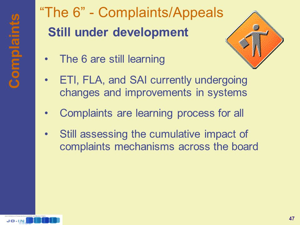 47 Complaints Still under development The 6 - Complaints/Appeals The 6 are still learning ETI, FLA, and SAI currently undergoing changes and improvements in systems Complaints are learning process for all Still assessing the cumulative impact of complaints mechanisms across the board