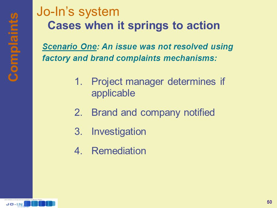 50 Complaints Cases when it springs to action Jo-In's system Scenario One: An issue was not resolved using factory and brand complaints mechanisms: 1.Project manager determines if applicable 2.Brand and company notified 3.Investigation 4.Remediation