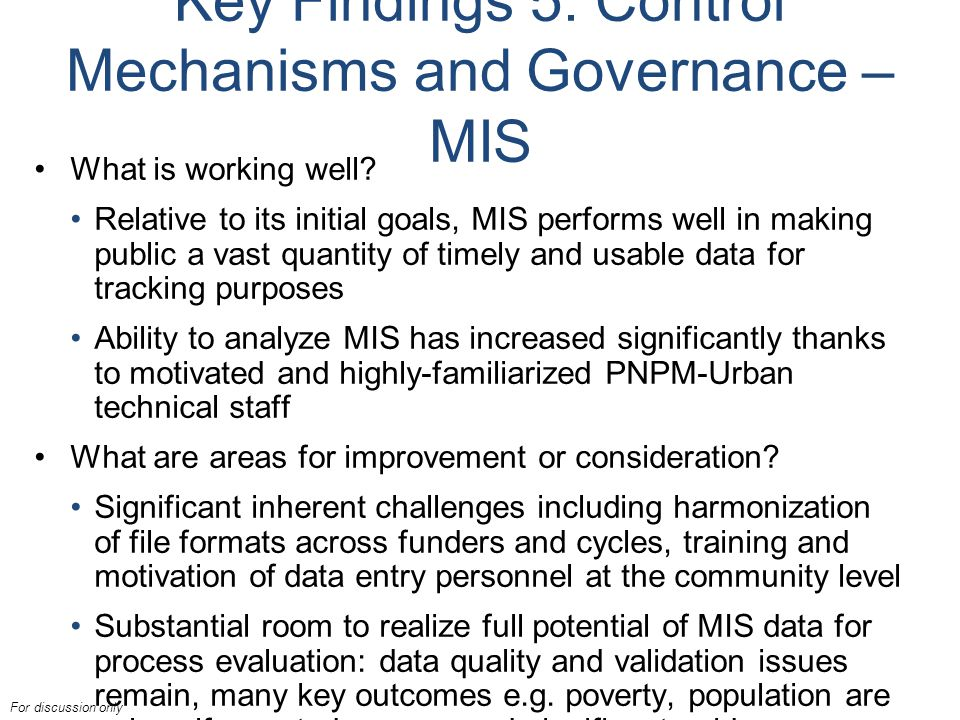 For discussion only Key Findings 5: Control Mechanisms and Governance – MIS What is working well.