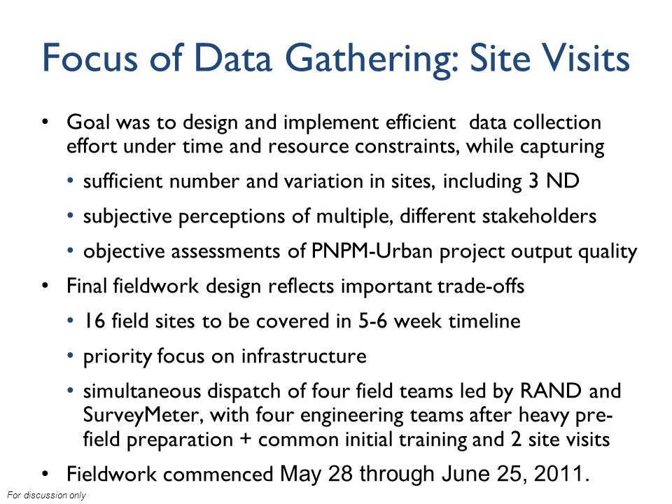 For discussion only Focus of Data Gathering: Site Visits Goal was to design and implement efficient data collection effort under time and resource constraints, while capturing sufficient number and variation in sites, including 3 ND subjective perceptions of multiple, different stakeholders objective assessments of PNPM-Urban project output quality Final fieldwork design reflects important trade-offs 16 field sites to be covered in 5-6 week timeline priority focus on infrastructure simultaneous dispatch of four field teams led by RAND and SurveyMeter, with four engineering teams after heavy pre- field preparation + common initial training and 2 site visits Fieldwork commenced May 28 through June 25, 2011.