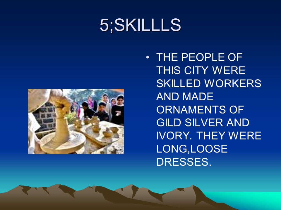 5;SKILLLS THE PEOPLE OF THIS CITY WERE SKILLED WORKERS AND MADE ORNAMENTS OF GILD SILVER AND IVORY.