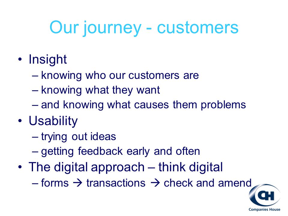 Insight –knowing who our customers are –knowing what they want –and knowing what causes them problems Usability –trying out ideas –getting feedback early and often The digital approach – think digital –forms  transactions  check and amend Our journey - customers
