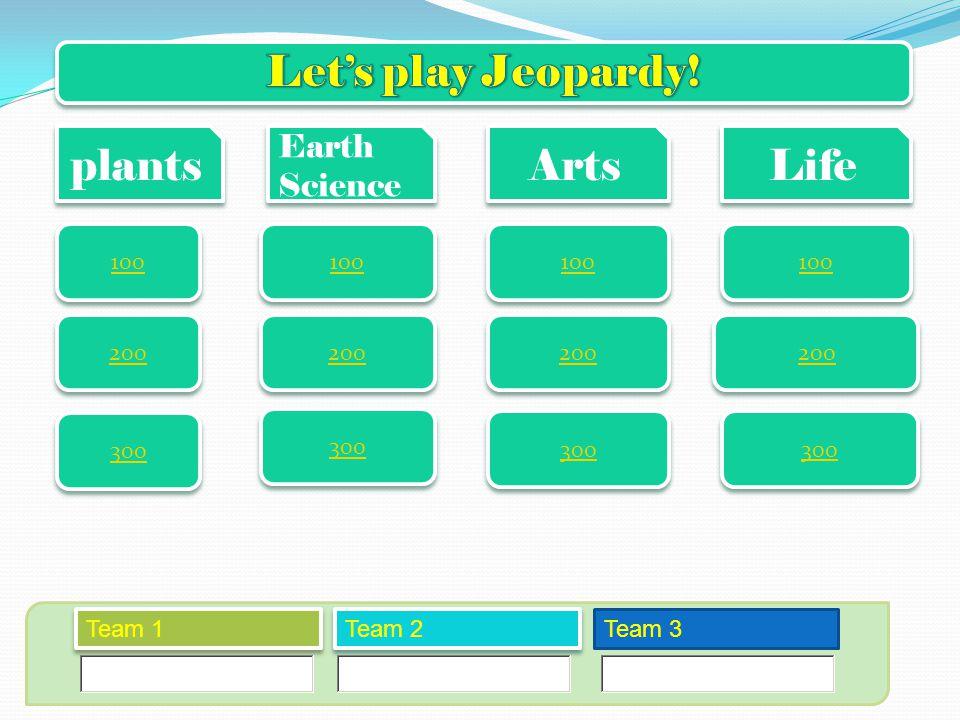 plants Earth Science Arts Life 100 200 300 Team 1 Team 2 Team 3