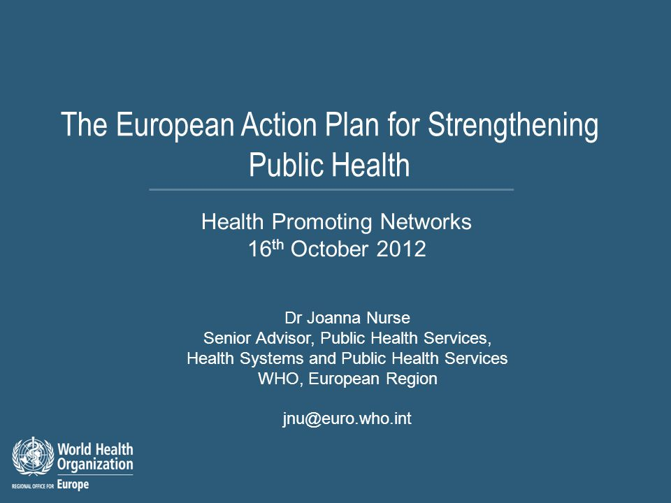 The European Action Plan for Strengthening Public Health Dr Joanna Nurse Senior Advisor, Public Health Services, Health Systems and Public Health Services WHO, European Region jnu@euro.who.int Health Promoting Networks 16 th October 2012