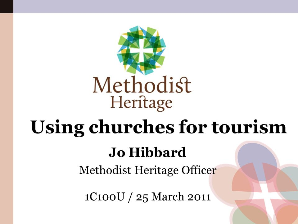 Using churches for tourism Jo Hibbard Methodist Heritage Officer 1C100U / 25 March 2011