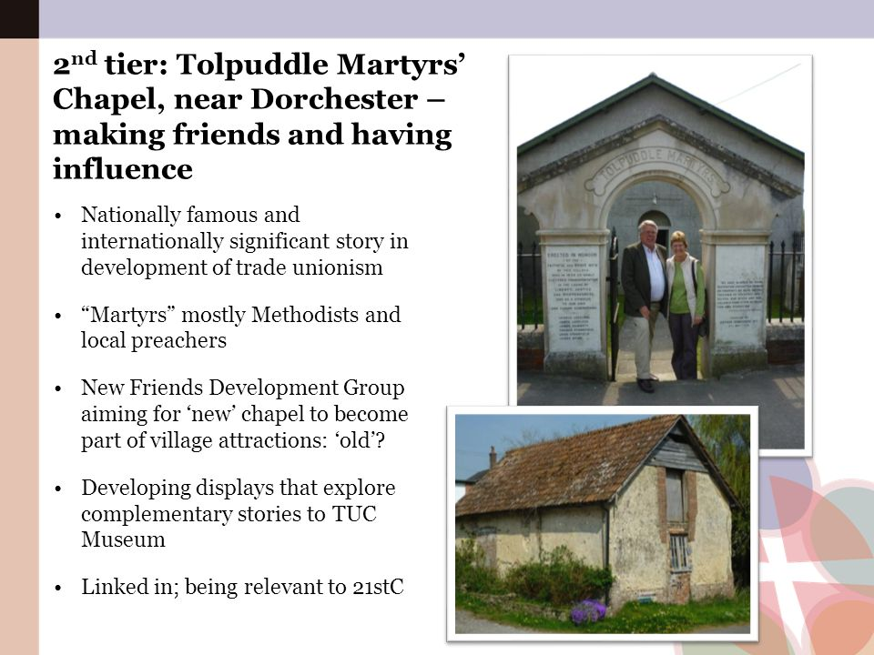 2 nd tier: Tolpuddle Martyrs' Chapel, near Dorchester – making friends and having influence Nationally famous and internationally significant story in