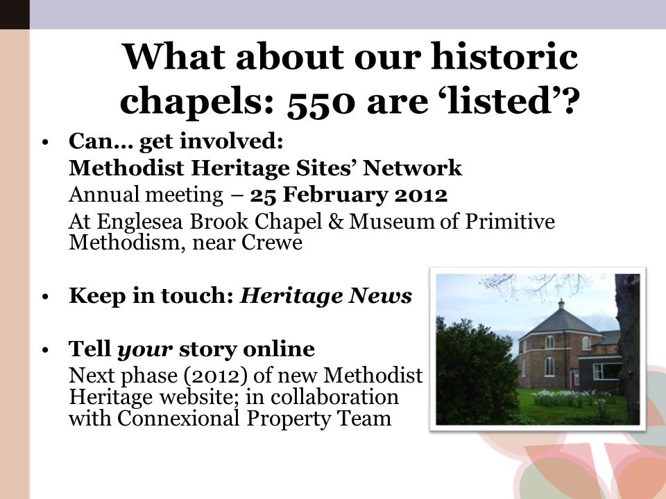 What about our historic chapels: 550 are 'listed'? Can… get involved: Methodist Heritage Sites' Network Annual meeting – 25 February 2012 At Englesea