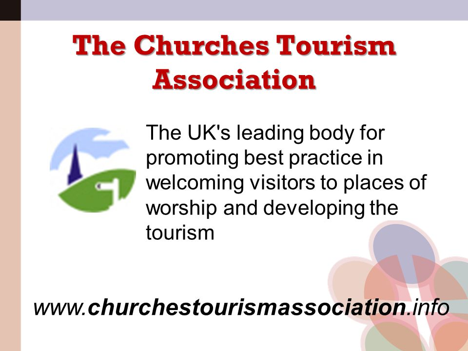 The Churches Tourism Association The UK's leading body for promoting best practice in welcoming visitors to places of worship and developing the touri