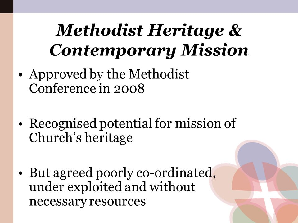 Methodist Heritage & Contemporary Mission Approved by the Methodist Conference in 2008 Recognised potential for mission of Church's heritage But agree