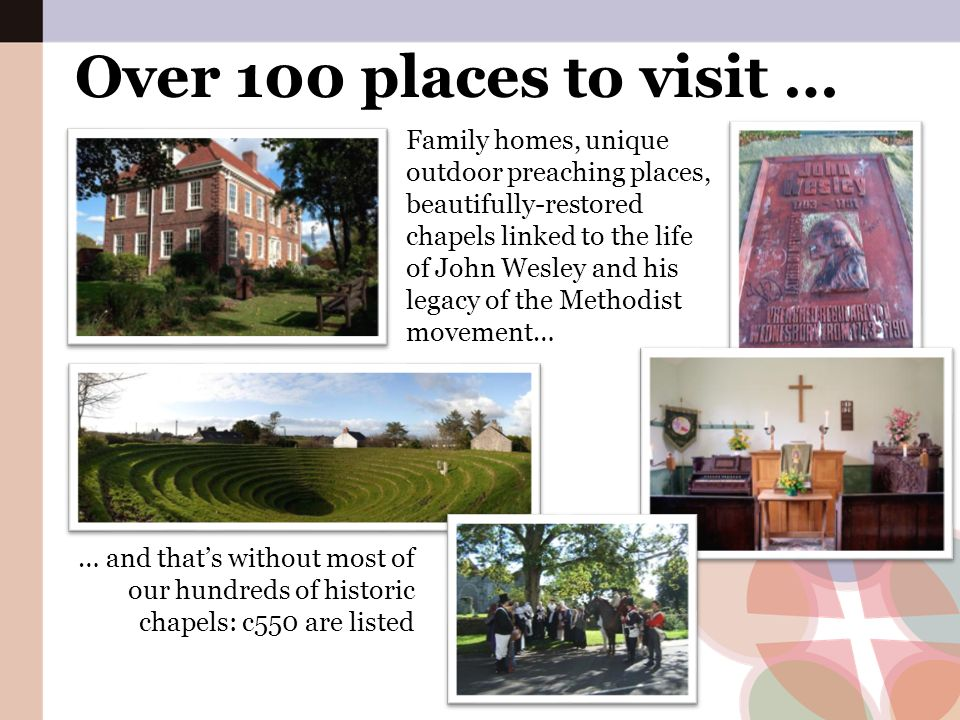Over 100 places to visit … Family homes, unique outdoor preaching places, beautifully-restored chapels linked to the life of John Wesley and his legac