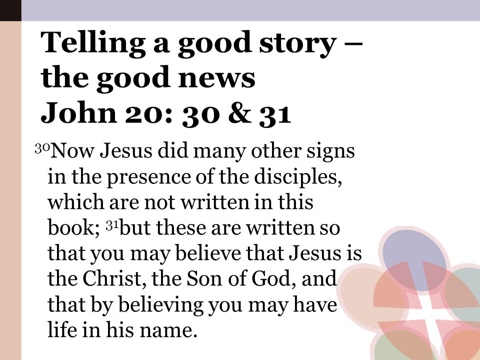 Telling a good story – the good news John 20: 30 & 31 30 Now Jesus did many other signs in the presence of the disciples, which are not written in thi