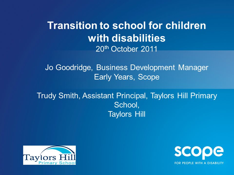 Transition to school for children with disabilities 20 th October 2011 Jo Goodridge, Business Development Manager Early Years, Scope Trudy Smith, Assistant Principal, Taylors Hill Primary School, Taylors Hill