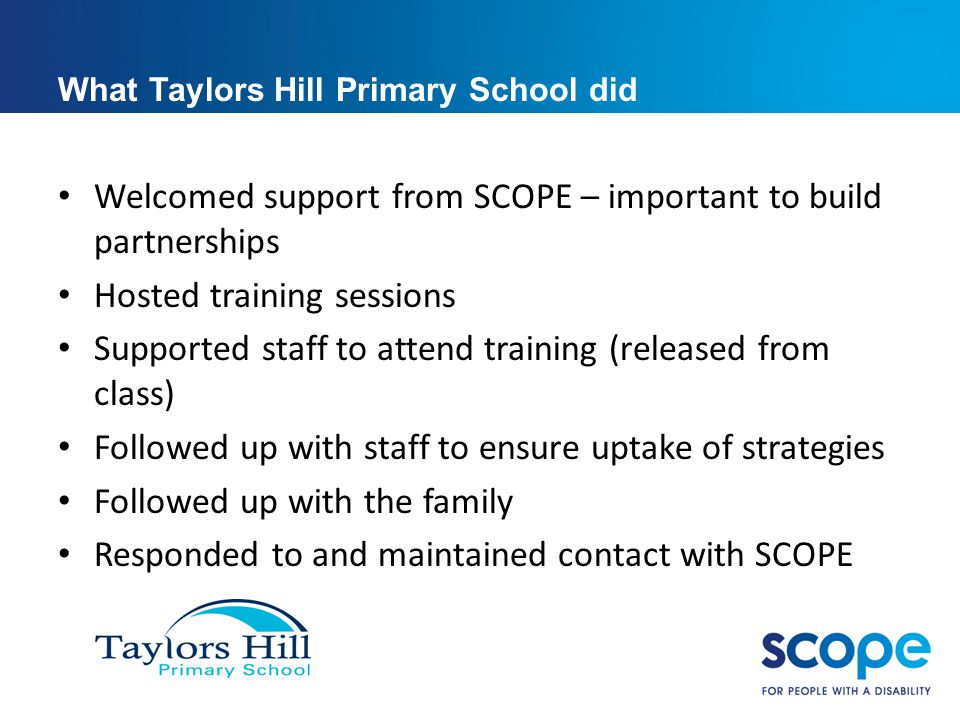 What Taylors Hill Primary School did Welcomed support from SCOPE – important to build partnerships Hosted training sessions Supported staff to attend training (released from class) Followed up with staff to ensure uptake of strategies Followed up with the family Responded to and maintained contact with SCOPE