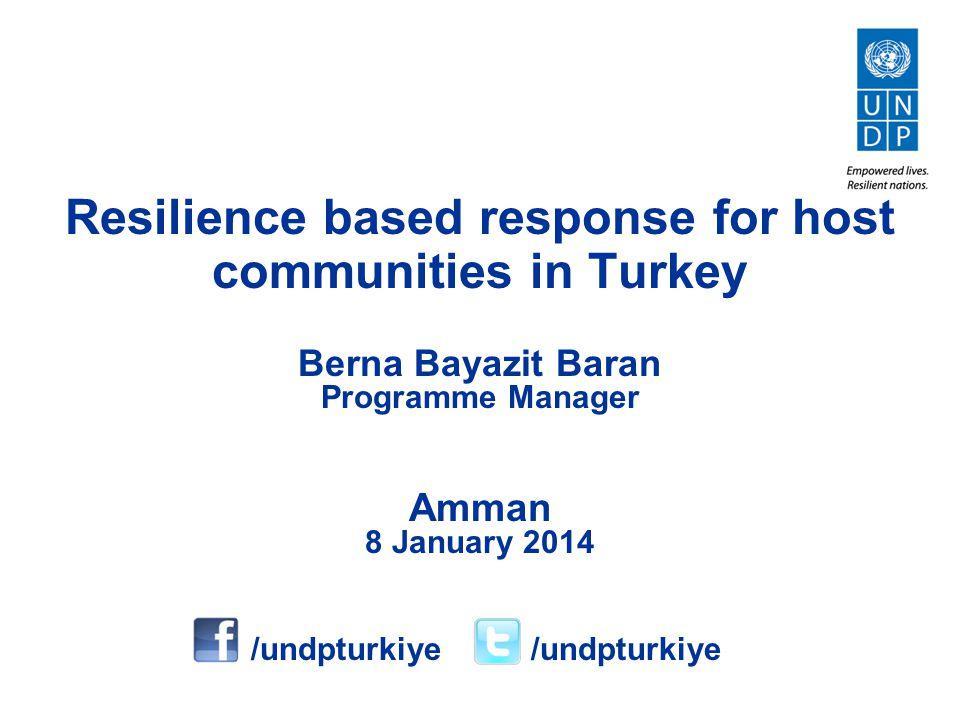 Berna Bayazit Baran Programme Manager Amman 8 January 2014 Resilience based response for host communities in Turkey /undpturkiye /undpturkiye