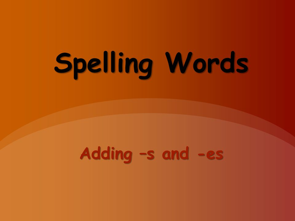 Spelling Words Adding –s and -es