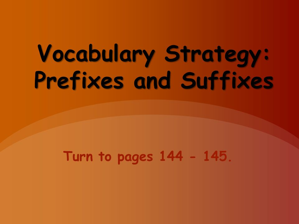 Vocabulary Strategy: Prefixes and Suffixes Turn to pages 144 - 145.