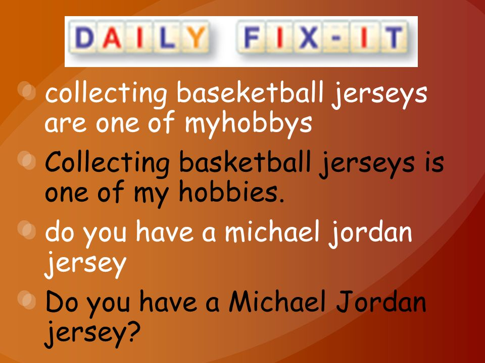 collecting baseketball jerseys are one of myhobbys Collecting basketball jerseys is one of my hobbies.