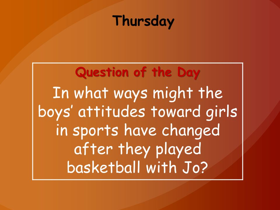 Thursday Question of the Day In what ways might the boys' attitudes toward girls in sports have changed after they played basketball with Jo?