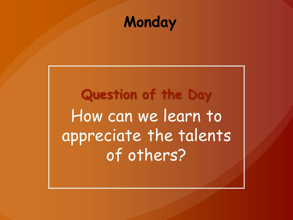 Monday Question of the Day How can we learn to appreciate the talents of others?