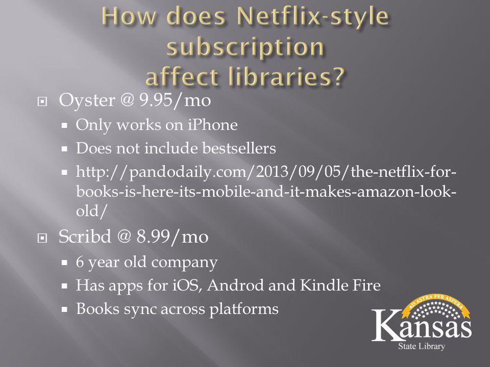  Oyster @ 9.95/mo  Only works on iPhone  Does not include bestsellers  http://pandodaily.com/2013/09/05/the-netflix-for- books-is-here-its-mobile-and-it-makes-amazon-look- old/  Scribd @ 8.99/mo  6 year old company  Has apps for iOS, Androd and Kindle Fire  Books sync across platforms