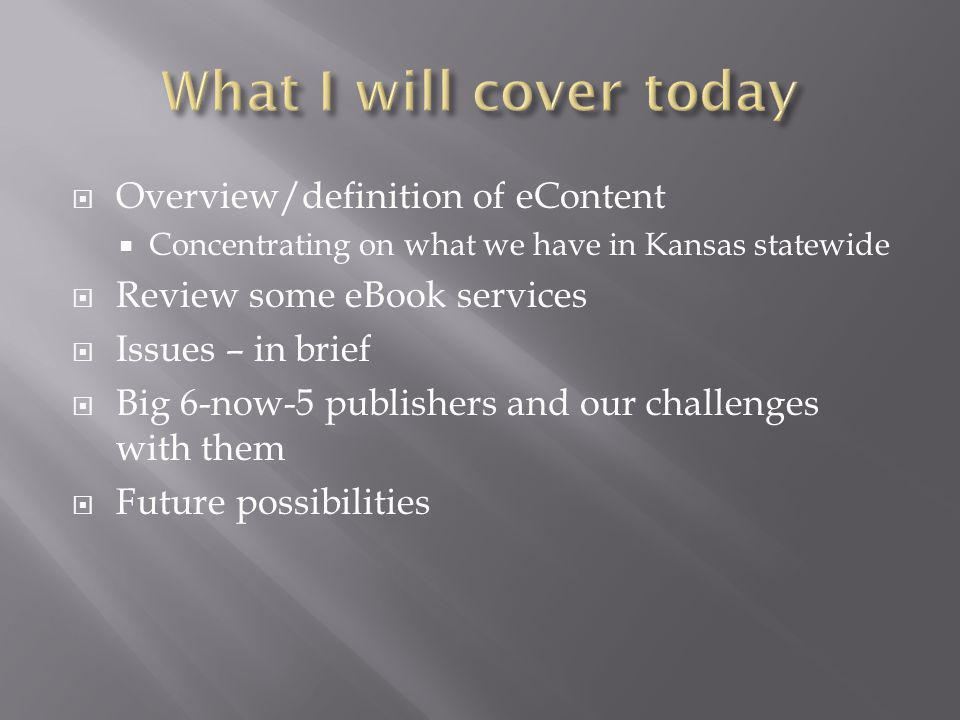  Overview/definition of eContent  Concentrating on what we have in Kansas statewide  Review some eBook services  Issues – in brief  Big 6-now-5 publishers and our challenges with them  Future possibilities