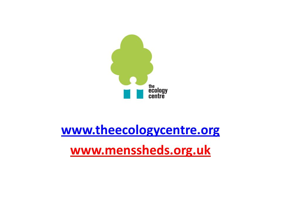 www.theecologycentre.org www.menssheds.org.uk