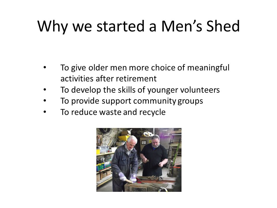 Why we started a Men's Shed To give older men more choice of meaningful activities after retirement To develop the skills of younger volunteers To pro
